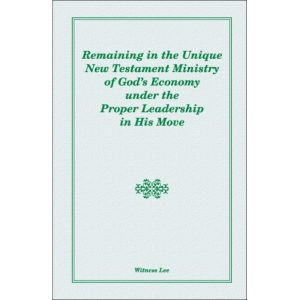 Remaining in the Unique New Testament Ministry of God's Economy under the Proper Leadership in His Move