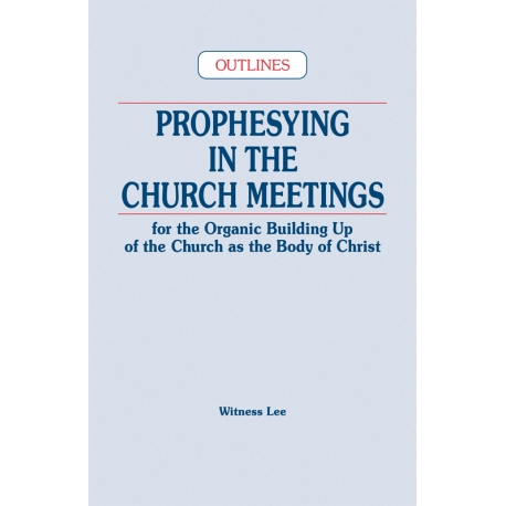 Prophesying in the Church Meetings for the Organic Building Up of the Church as the Body of Christ (Outlines)